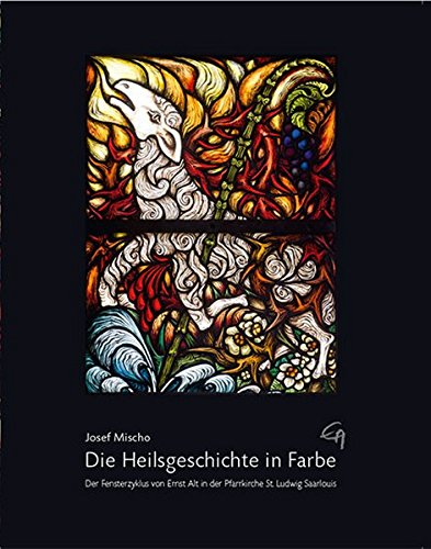 Die Heilsgeschichte in Farbe: Der Fensterzyklus von Ernst Alt in der Pfarrkirche St. Ludwig Saarlouis